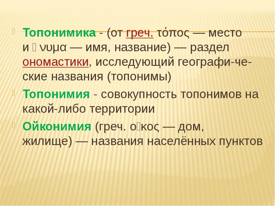 Топонимика - (отгреч.τόπος— место иὄνυμα— имя, название)— разделономас...