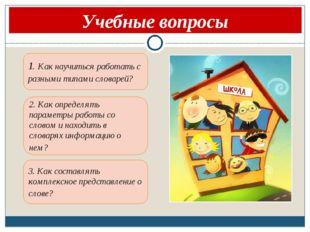 Учебные вопросы 1. Как научиться работать с разными типами словарей?  2. Ка