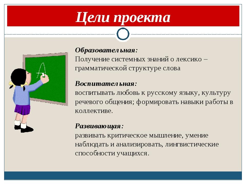 Цели проекта Образовательная: Получение системных знаний о лексико – граммат...