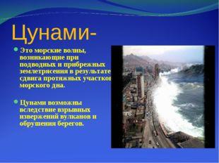 Цунами- Это морские волны, возникающие при подводных и прибрежных землетрясен