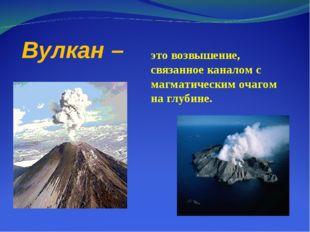 Вулкан – это возвышение, связанное каналом с магматическим очагом на глубине.