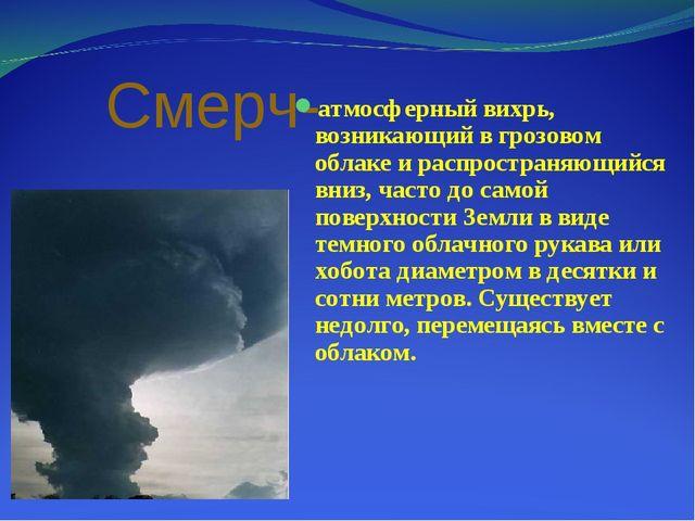 Смерч- атмосферный вихрь, возникающий в грозовом облаке и распространяющийся...