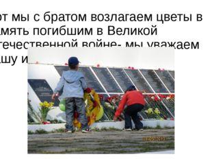 Вот мы с братом возлагаем цветы в память погибшим в Великой Отечественной вой