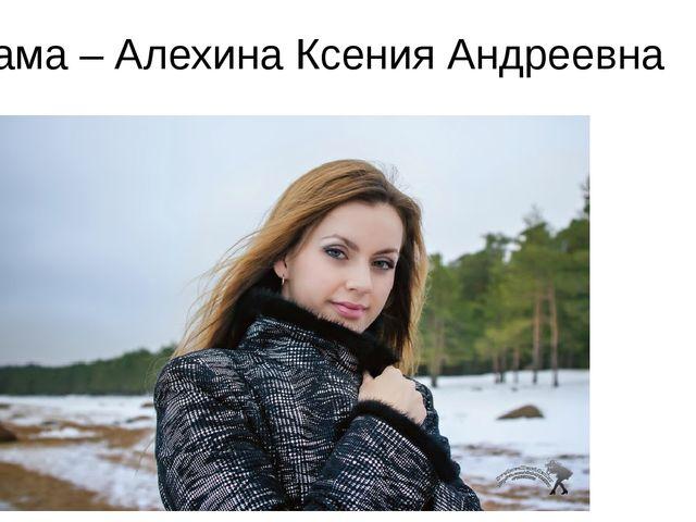 Мама – Алехина Ксения Андреевна