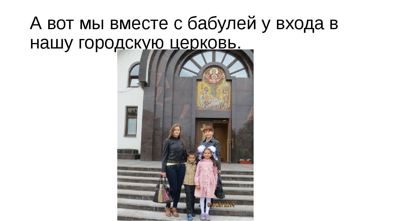 А вот мы вместе с бабулей у входа в нашу городскую церковь.