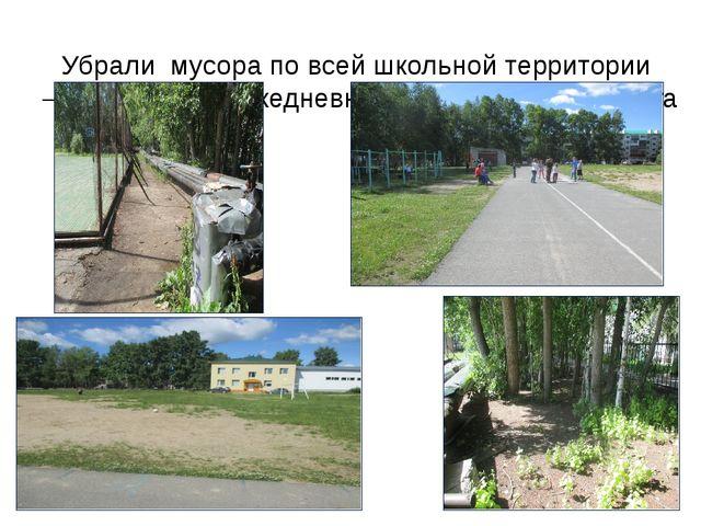 Убрали мусора по всей школьной территории – 2,5 гектара и ежедневная уборка с...