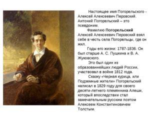 Настоящее имя Погорельского - Алексей Алексеевич Перовский. Антоний Погорель