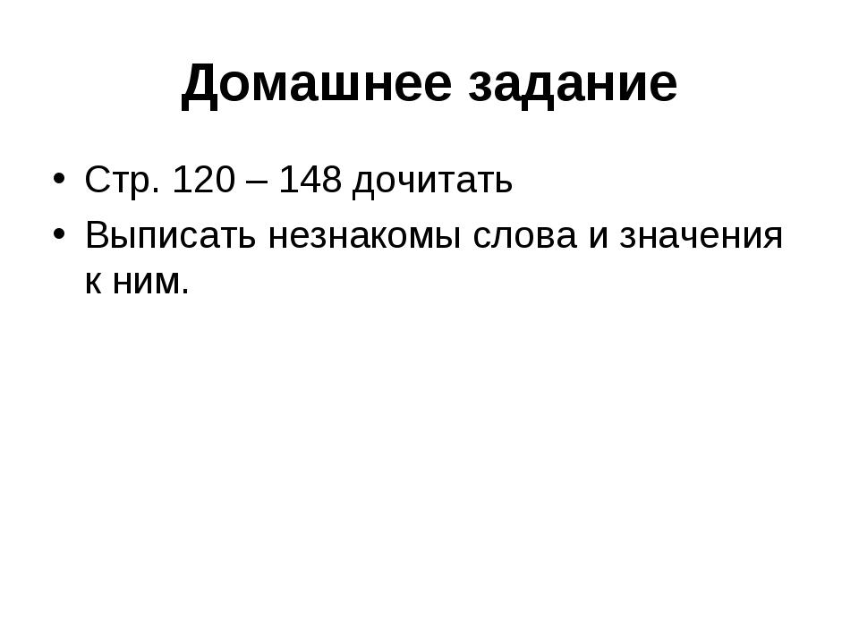 Домашнее задание Стр. 120 – 148 дочитать Выписать незнакомы слова и значения...