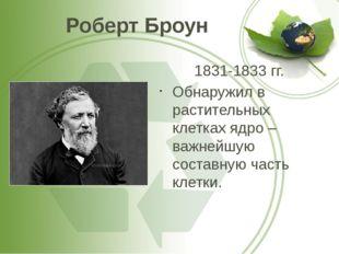 Роберт Броун 1831-1833 гг. Обнаружил в растительных клетках ядро – важнейшую