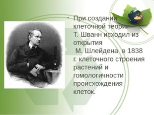 При создании клеточной теории Т. Шванн исходил из открытия М. Шлейдена в 1838