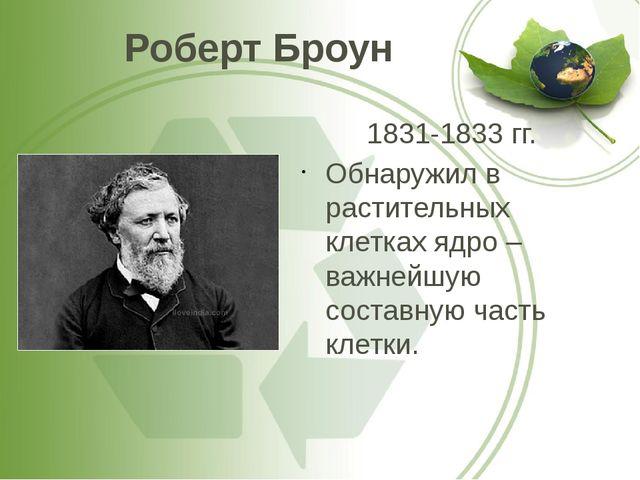 Роберт Броун 1831-1833 гг. Обнаружил в растительных клетках ядро – важнейшую...