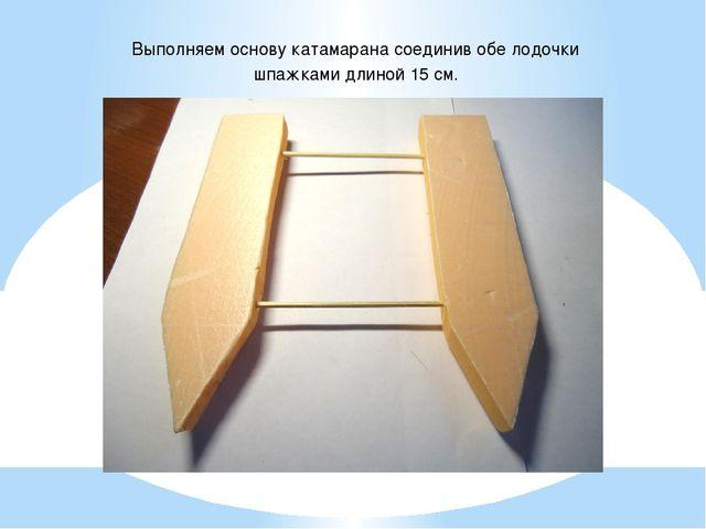 Выполняем основу катамарана соединив обе лодочки шпажками длиной 15 см.