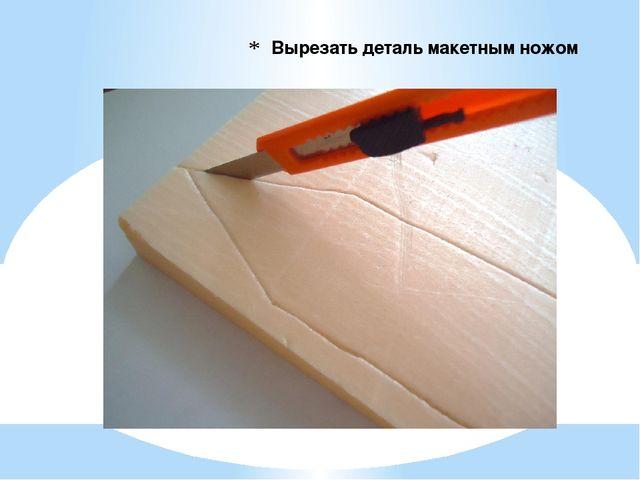 Вырезать деталь макетным ножом