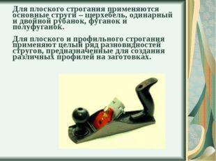 Для плоского строгания применяются основные струги – шерхебель, одинарный и д