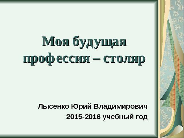 Моя будущая профессия – столяр Лысенко Юрий Владимирович 2015-2016 учебный год