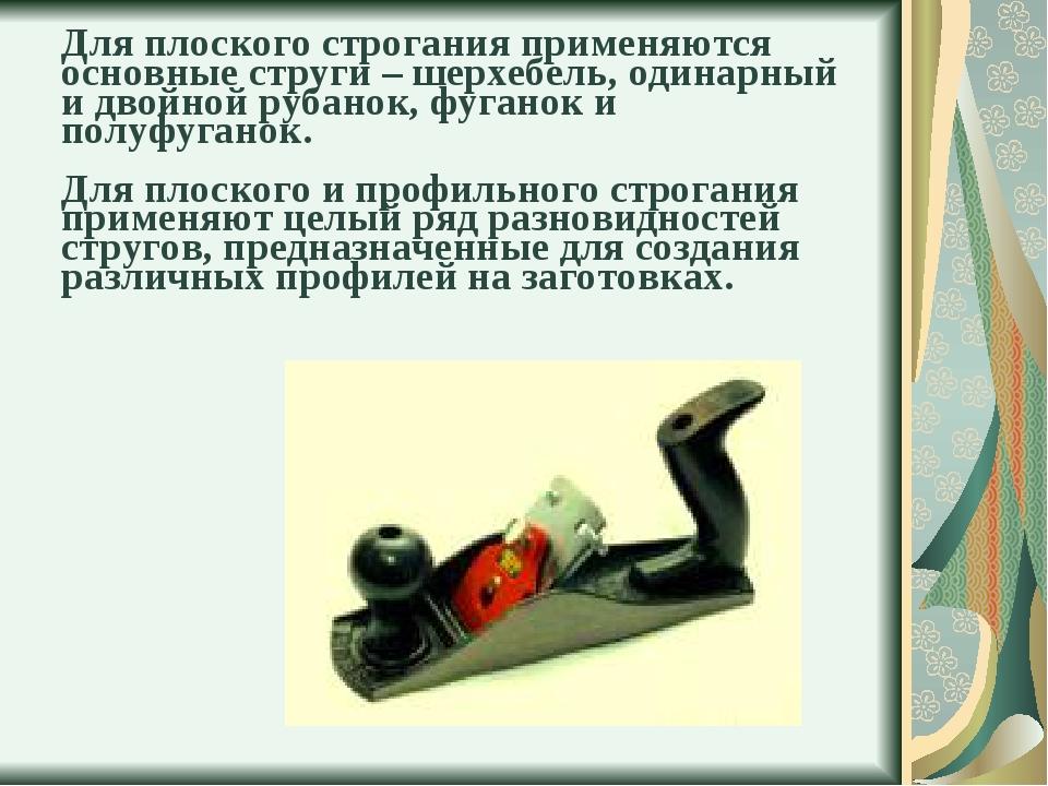 Для плоского строгания применяются основные струги – шерхебель, одинарный и д...