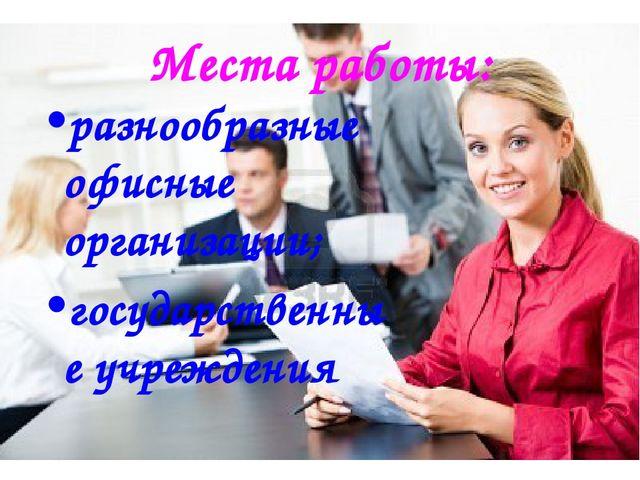 Места работы: разнообразные офисные организации; государственные учреждения