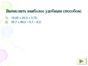 Вычислить наиболее удобным способом: 16,25 + 24,3 + 3,75; 35,7 + 88,2 – 5,7 –