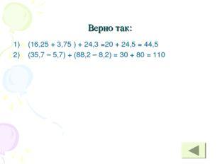 Верно так: (16,25 + 3,75 ) + 24,3 =20 + 24,5 = 44,5 (35,7 – 5,7) + (88,2 – 8,