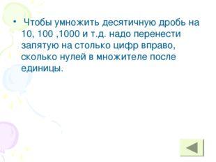 Чтобы умножить десятичную дробь на 10, 100 ,1000 и т.д. надо перенести запят