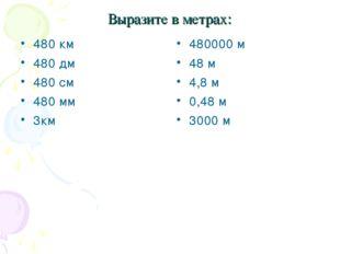 Выразите в метрах: 480 км 480 дм 480 см 480 мм 3км 480000 м 48 м 4,8 м 0,48 м