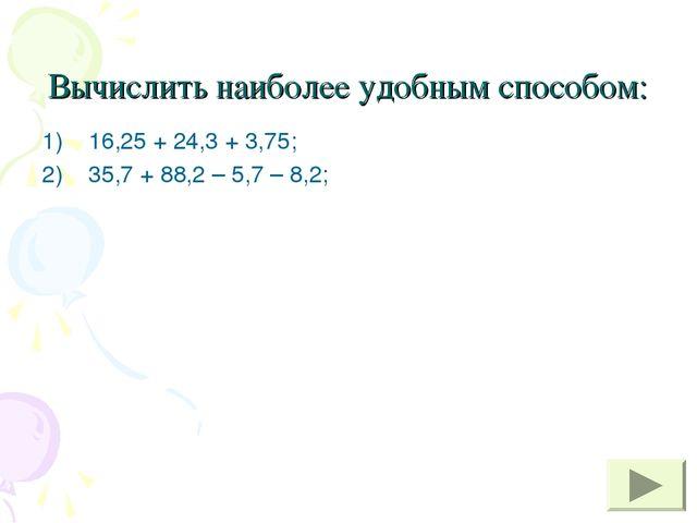 Вычислить наиболее удобным способом: 16,25 + 24,3 + 3,75; 35,7 + 88,2 – 5,7 –...