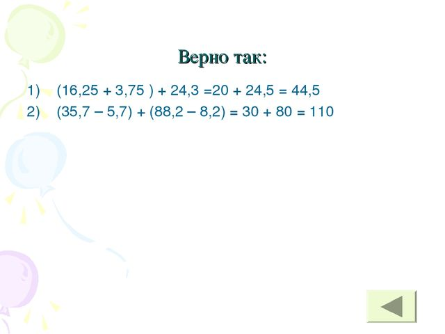 Верно так: (16,25 + 3,75 ) + 24,3 =20 + 24,5 = 44,5 (35,7 – 5,7) + (88,2 – 8,...
