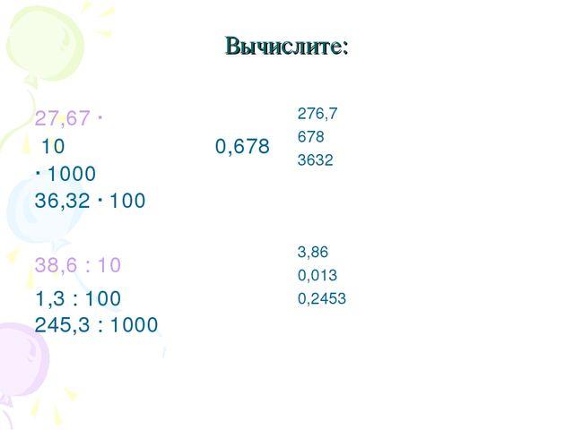 Вычислите: 27,67 · 10 0,678 · 1000 36,32 · 100 38,6 : 10 1,3 : 100 245,3 : 10...
