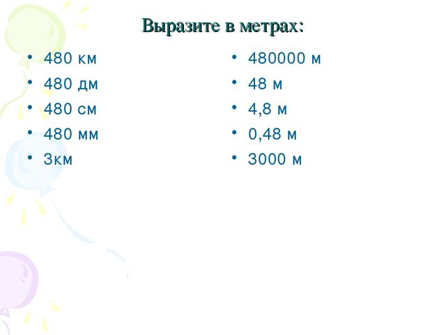 Выразите в метрах: 480 км 480 дм 480 см 480 мм 3км 480000 м 48 м 4,8 м 0,48 м...
