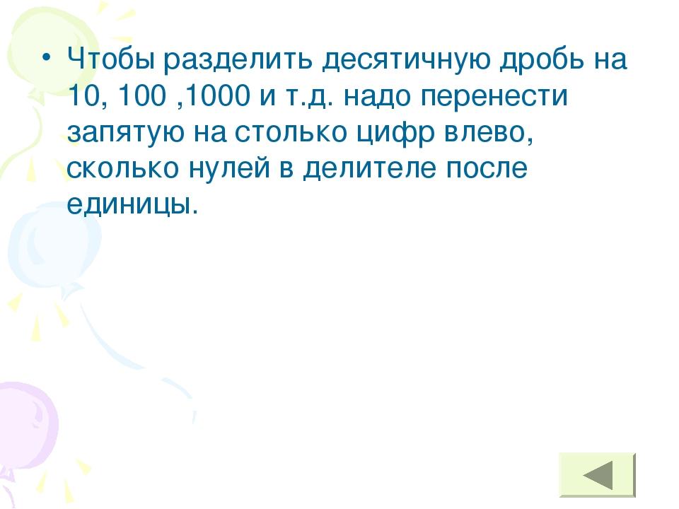 Чтобы разделить десятичную дробь на 10, 100 ,1000 и т.д. надо перенести запят...