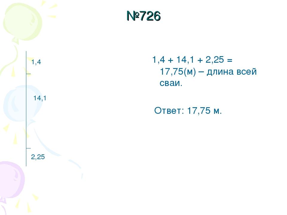 №726 1,4 + 14,1 + 2,25 = 17,75(м) – длина всей сваи. Ответ: 17,75 м. 2,25 14,...