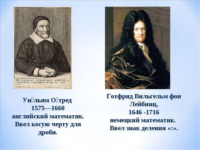 Уи́льям О́тред 1575—1660 английский математик. Ввел косую черту для дроби. Го...