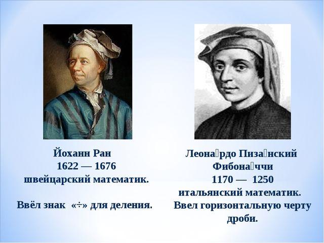 Йоханн Ран 1622 — 1676 швейцарский математик. Ввёл знак «÷» для деления. Леон...