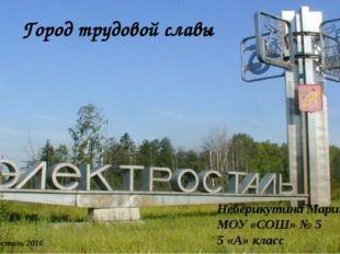 Город трудовой славы Неберикутина Марина МОУ «СОШ» № 5 5 «А» класс Электроста