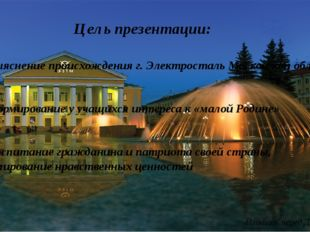 Цель презентации: Выяснение происхождения г. Электросталь Московской области
