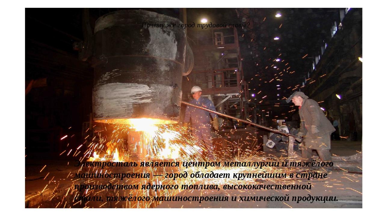 Почему же город трудовой славы? Электросталь является центромметаллургиии т...