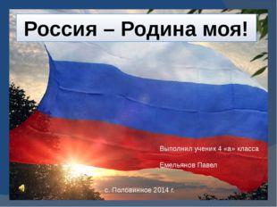 Россия – Родина моя! Выполнил ученик 4 «а» класса Емельянов Павел с. Половин
