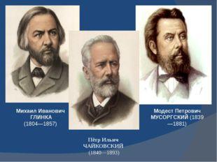 Михаил Иванович ГЛИНКА (1804—1857) Модест Петрович МУСОРГСКИЙ (1839—1881) Пёт