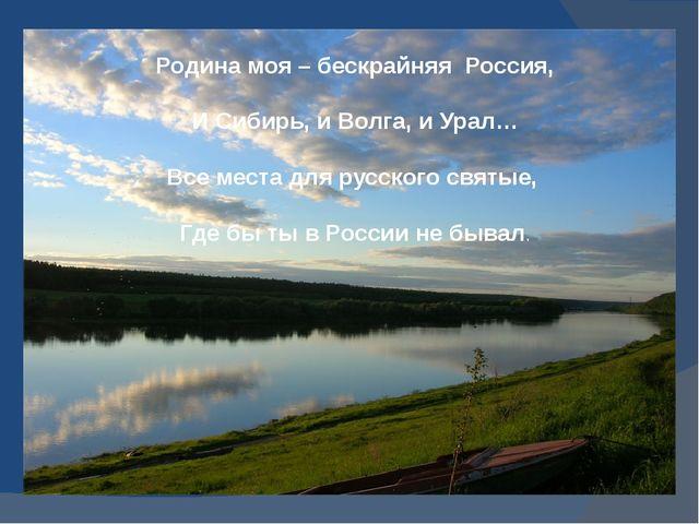 Родина моя – бескрайняя Россия, И Сибирь, и Волга, и Урал… Все места для рус...