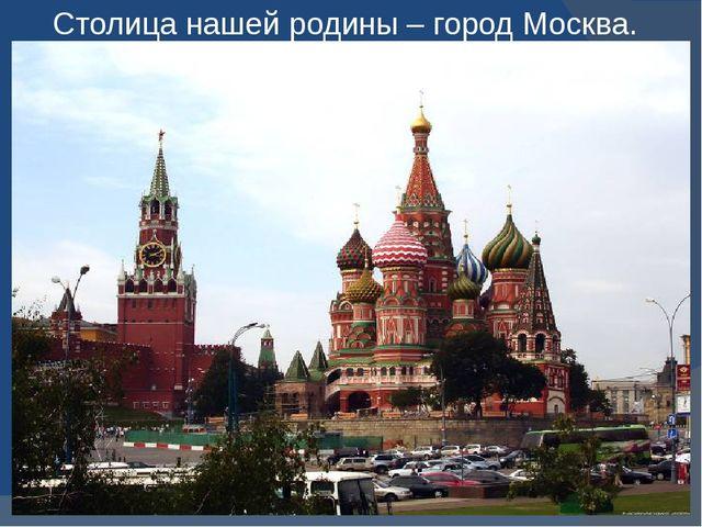 Столица нашей родины – город Москва.
