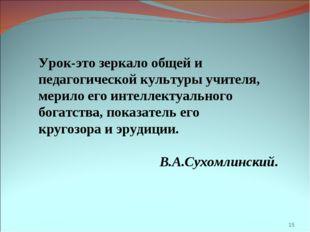 * Урок-это зеркало общей и педагогической культуры учителя, мерило его интелл