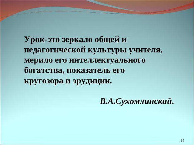 * Урок-это зеркало общей и педагогической культуры учителя, мерило его интелл...