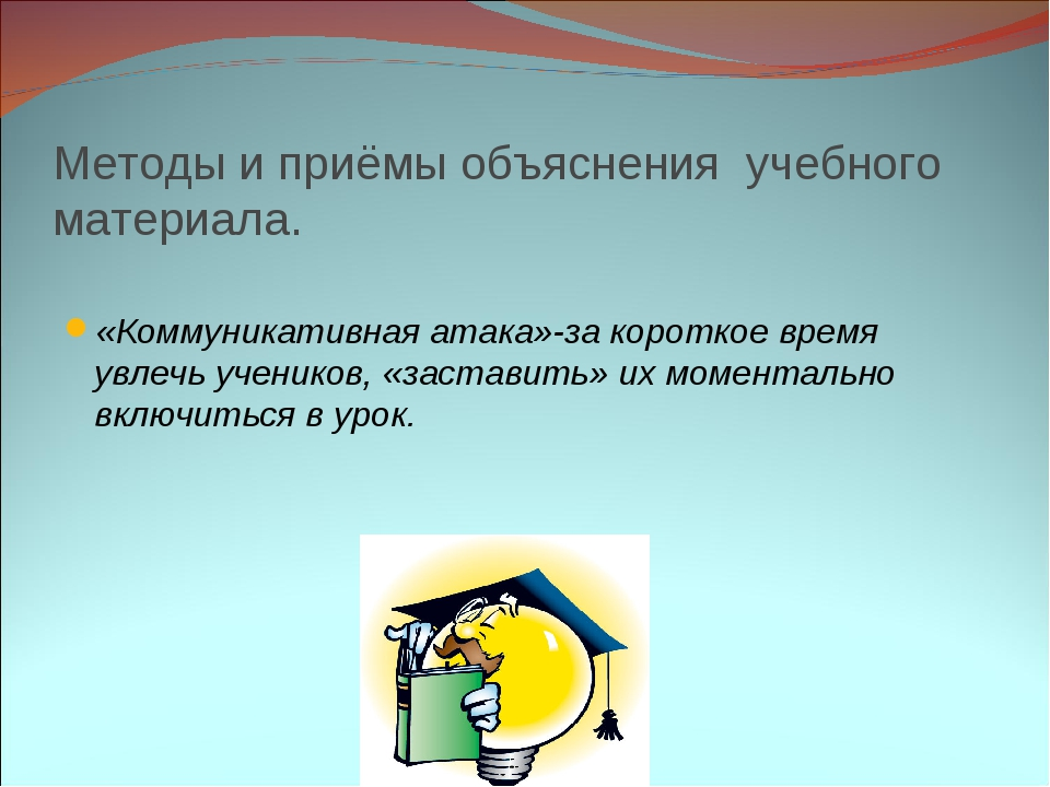 Методы и приёмы объяснения учебного материала. «Коммуникативная атака»-за кор...