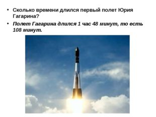 Сколько времени длился первый полет Юрия Гагарина? Полет Гагарина длился 1 ча