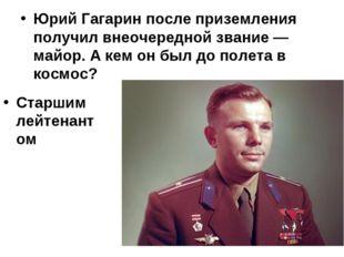 Юрий Гагарин после приземления получил внеочередной звание — майор. А кем он