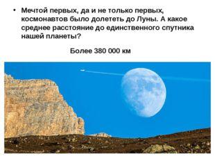 Мечтой первых, да и не только первых, космонавтов было долететь до Луны. А ка
