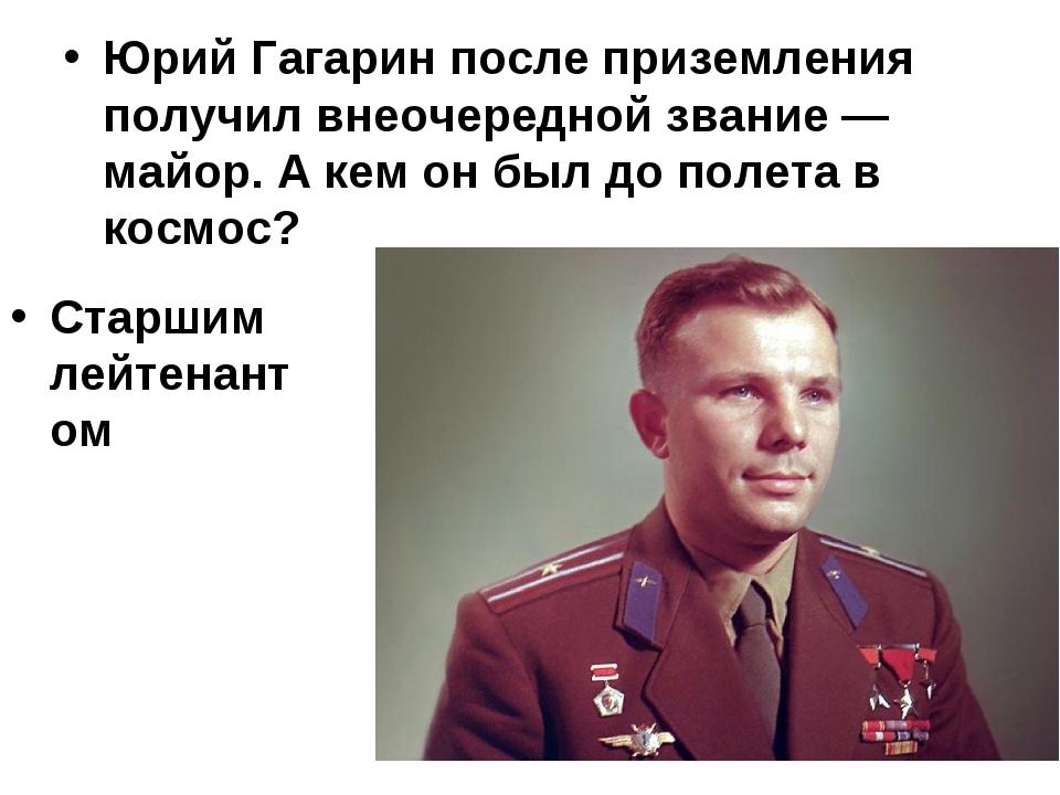 Юрий Гагарин после приземления получил внеочередной звание — майор. А кем он...