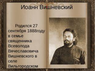 Иоанн Вишневский Родился 27 сентября 1888году в семье священника Всеволода Вя