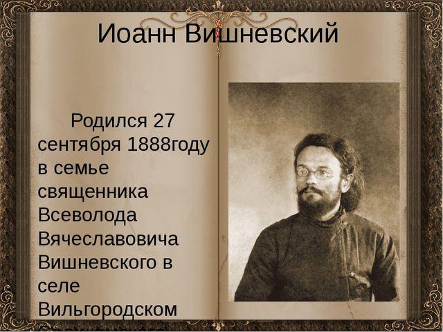 Иоанн Вишневский Родился 27 сентября 1888году в семье священника Всеволода Вя...