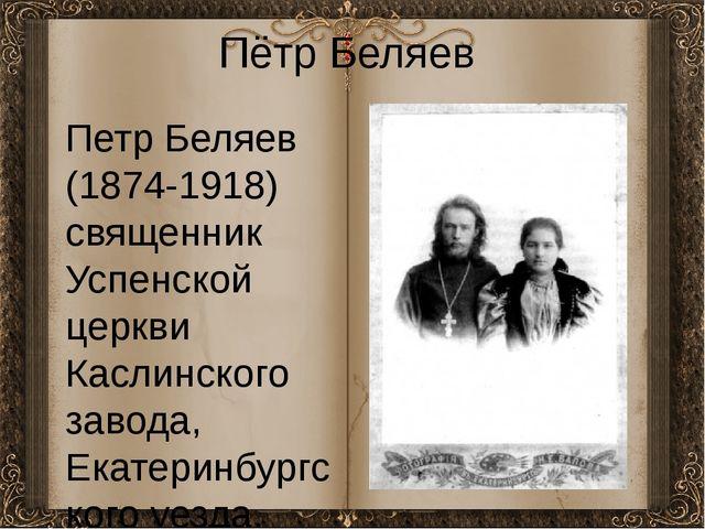 Пётр Беляев Петр Беляев (1874-1918) священник Успенской церкви Каслинского за...